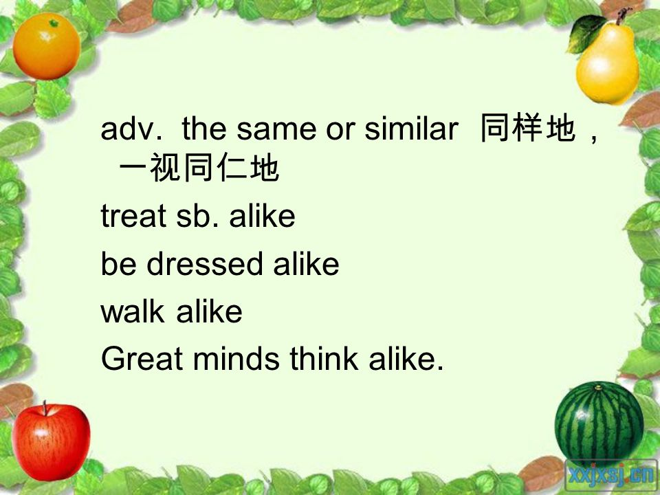 adv. the same or similar treat sb. alike be dressed alike walk alike Great minds think alike.