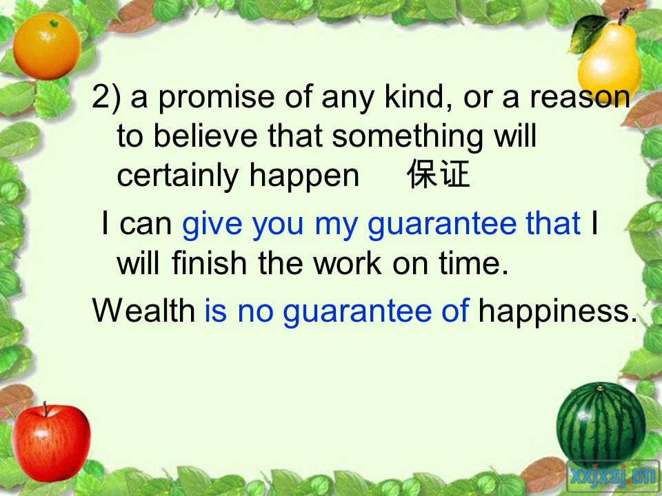 2) a promise of any kind, or a reason to believe that something will certainly happen I can give you my guarantee that I will finish the work on time.