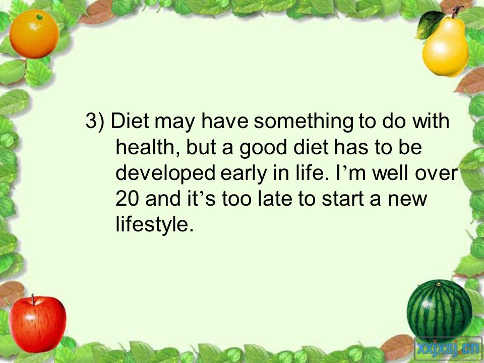 3) Diet may have something to do with health, but a good diet has to be developed early in life. I m well over 20 and it s too late to start a new lif