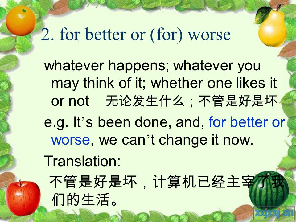 2. for better or (for) worse whatever happens; whatever you may think of it; whether one likes it or not e.g. It s been done, and, for better or worse