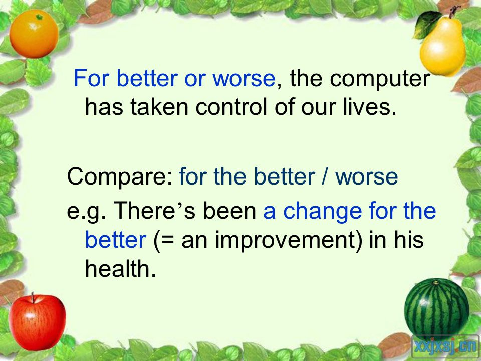 For better or worse, the computer has taken control of our lives. Compare: for the better / worse e.g. There s been a change for the better (= an impr