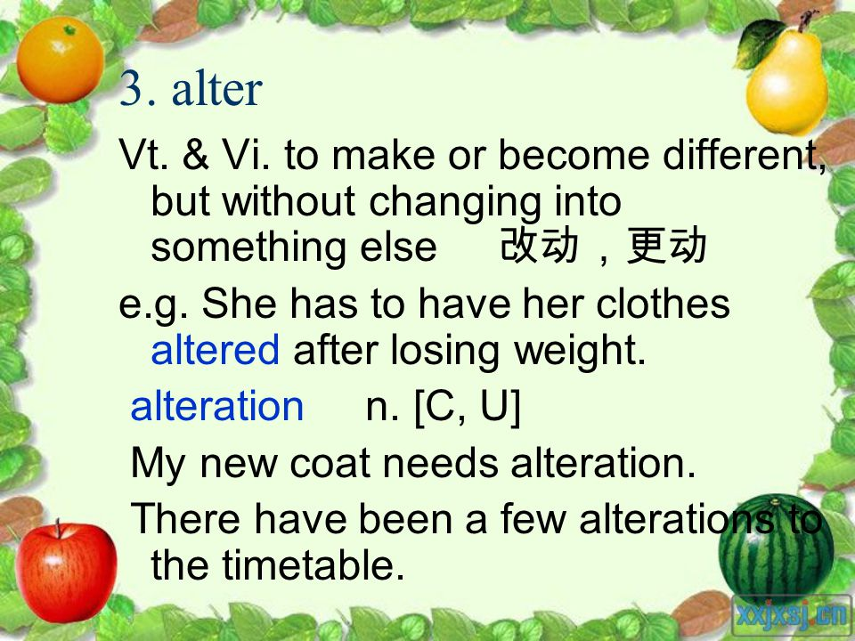3. alter Vt. & Vi. to make or become different, but without changing into something else e.g. She has to have her clothes altered after losing weight.