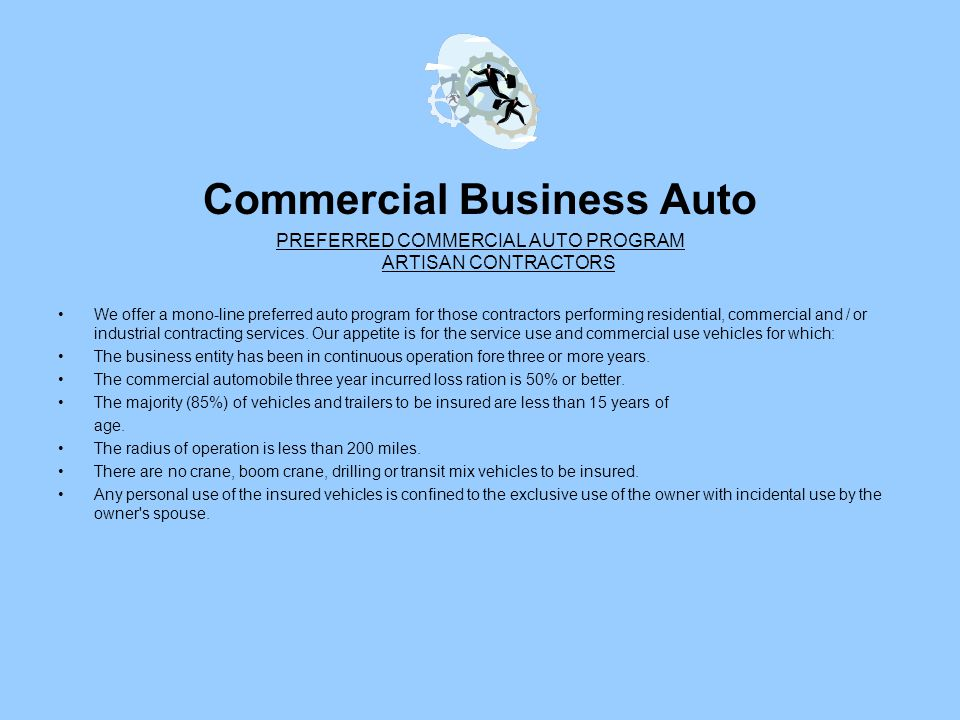 Commercial Business Auto PREFERRED COMMERCIAL AUTO PROGRAM ARTISAN CONTRACTORS We offer a mono-line preferred auto program for those contractors performing residential, commercial and / or industrial contracting services.