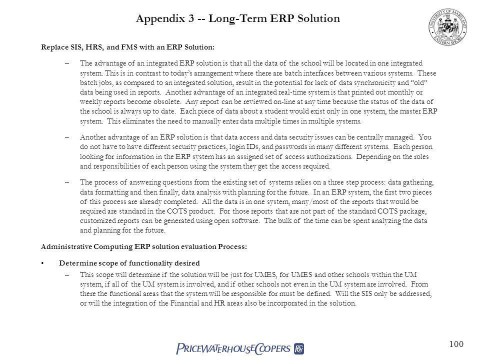 100 Appendix 3 -- Long-Term ERP Solution Replace SIS, HRS, and FMS with an ERP Solution: –The advantage of an integrated ERP solution is that all the data of the school will be located in one integrated system.