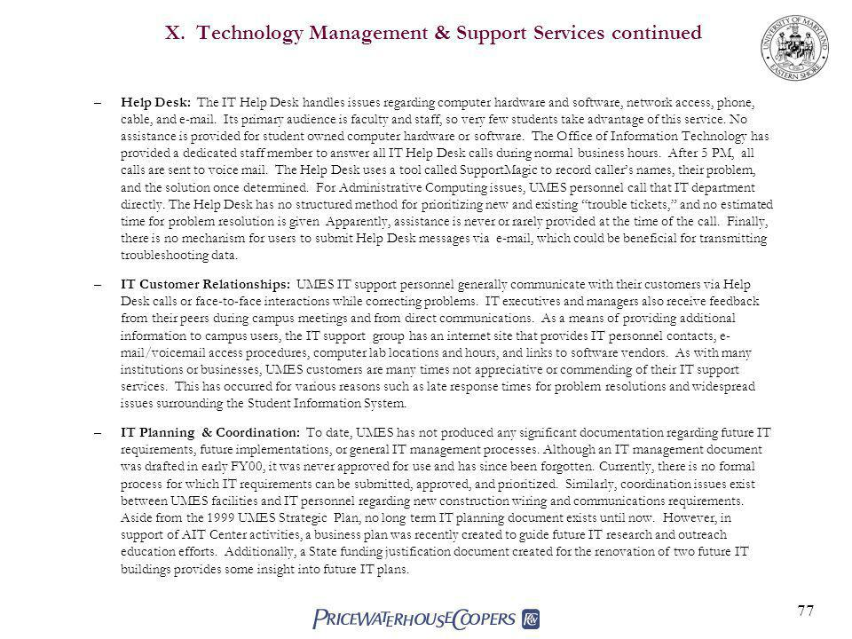 77 X. Technology Management & Support Services continued –Help Desk: The IT Help Desk handles issues regarding computer hardware and software, network