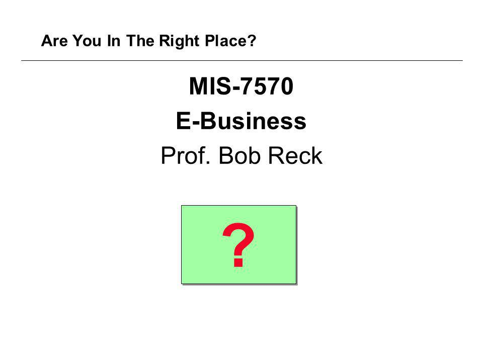 Are You In The Right Place MIS-7570 E-Business Prof. Bob Reck