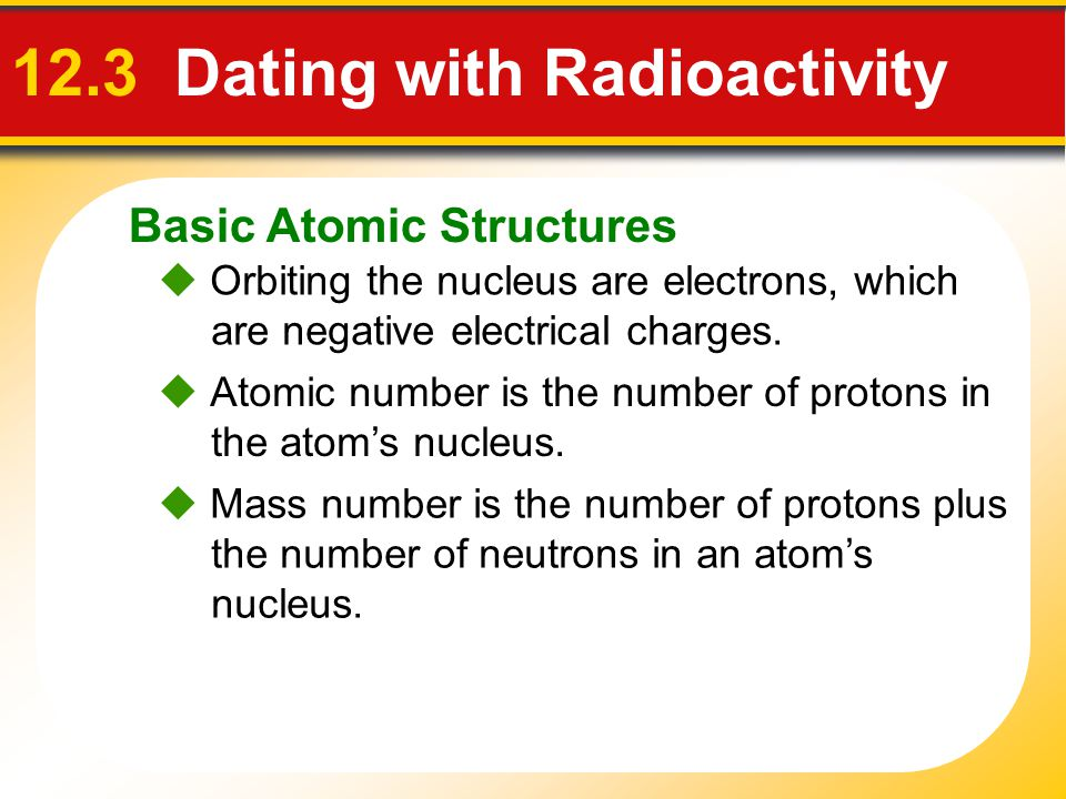 Basic Atomic Structures 12.3 Dating with Radioactivity Orbiting the nucleus are electrons, which are negative electrical charges. Atomic number is the