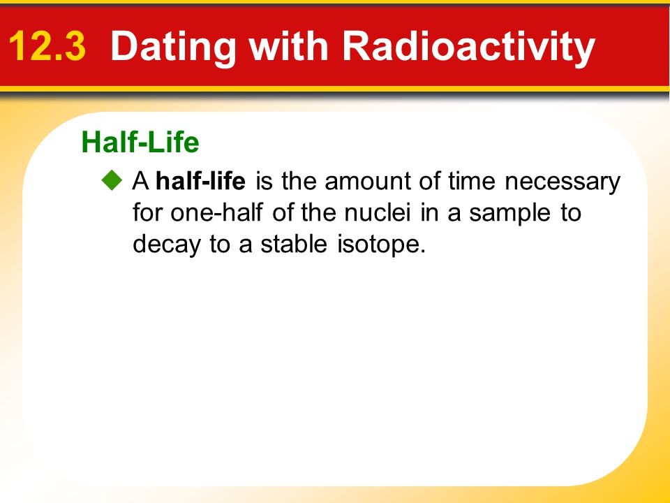 Half-Life 12.3 Dating with Radioactivity A half-life is the amount of time necessary for one-half of the nuclei in a sample to decay to a stable isoto