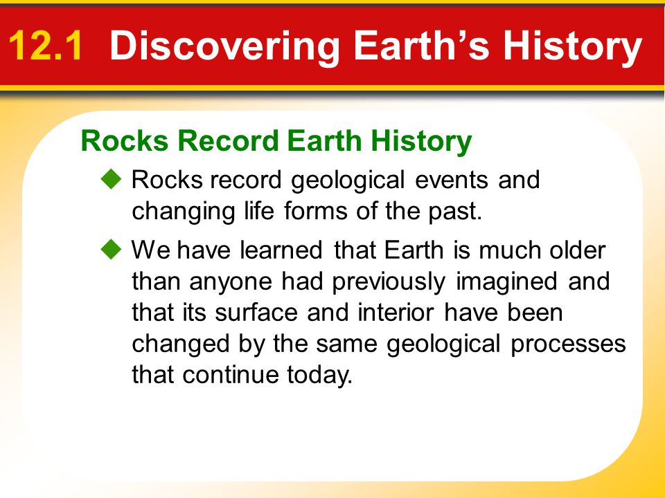 Rocks Record Earth History 12.1 Discovering Earths History Rocks record geological events and changing life forms of the past. We have learned that Ea