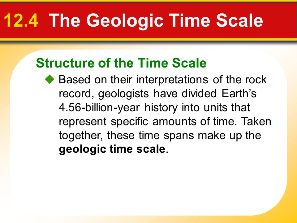 Structure of the Time Scale 12.4 The Geologic Time Scale Based on their interpretations of the rock record, geologists have divided Earths 4.56-billio