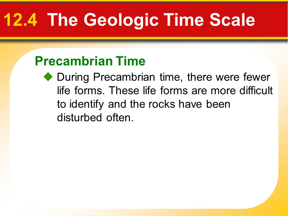 Precambrian Time 12.4 The Geologic Time Scale During Precambrian time, there were fewer life forms. These life forms are more difficult to identify an