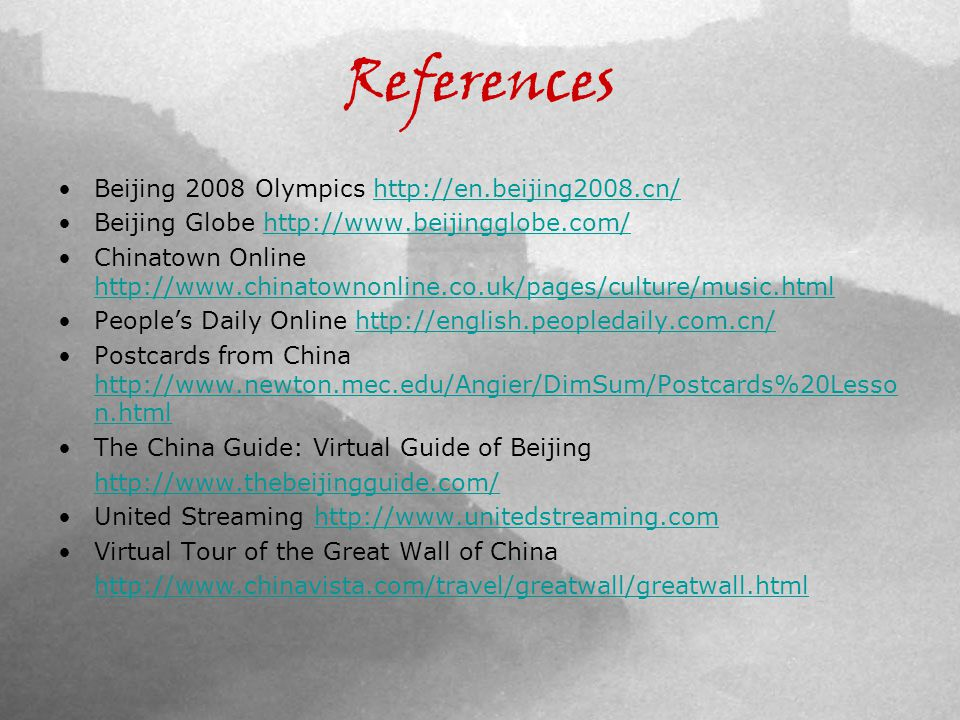 References Beijing 2008 Olympics http://en.beijing2008.cn/http://en.beijing2008.cn/ Beijing Globe http://www.beijingglobe.com/http://www.beijingglobe.com/ Chinatown Online http://www.chinatownonline.co.uk/pages/culture/music.html http://www.chinatownonline.co.uk/pages/culture/music.html Peoples Daily Online http://english.peopledaily.com.cn/http://english.peopledaily.com.cn/ Postcards from China http://www.newton.mec.edu/Angier/DimSum/Postcards%20Lesso n.html http://www.newton.mec.edu/Angier/DimSum/Postcards%20Lesso n.html The China Guide: Virtual Guide of Beijing http://www.thebeijingguide.com/ United Streaming http://www.unitedstreaming.comhttp://www.unitedstreaming.com Virtual Tour of the Great Wall of China http://www.chinavista.com/travel/greatwall/greatwall.html