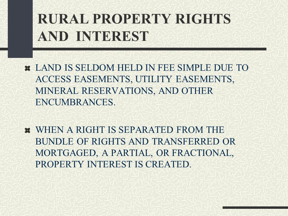 RURAL PROPERTY RIGHTS AND INTEREST LAND IS SELDOM HELD IN FEE SIMPLE DUE TO ACCESS EASEMENTS, UTILITY EASEMENTS, MINERAL RESERVATIONS, AND OTHER ENCUMBRANCES.