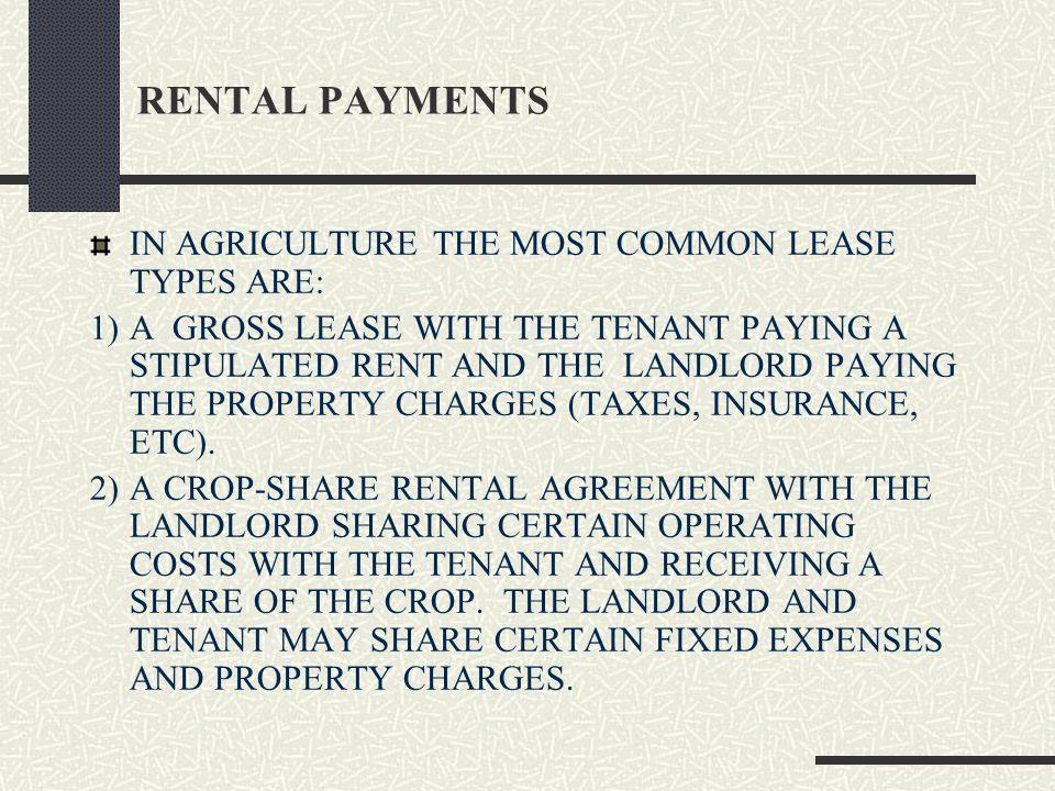 RENTAL PAYMENTS IN AGRICULTURE THE MOST COMMON LEASE TYPES ARE: 1)A GROSS LEASE WITH THE TENANT PAYING A STIPULATED RENT AND THE LANDLORD PAYING THE PROPERTY CHARGES (TAXES, INSURANCE, ETC).