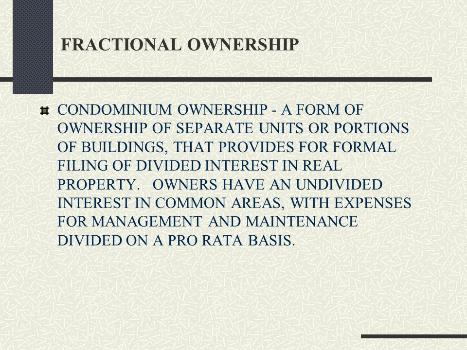 FRACTIONAL OWNERSHIP CONDOMINIUM OWNERSHIP - A FORM OF OWNERSHIP OF SEPARATE UNITS OR PORTIONS OF BUILDINGS, THAT PROVIDES FOR FORMAL FILING OF DIVIDED INTEREST IN REAL PROPERTY.