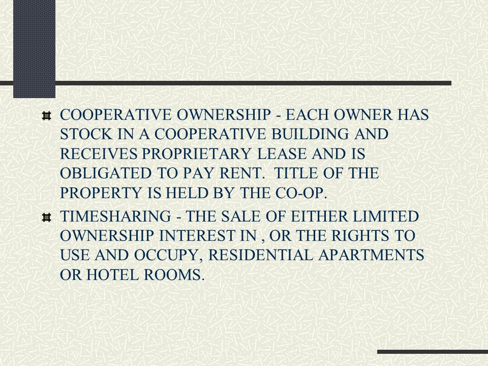 COOPERATIVE OWNERSHIP - EACH OWNER HAS STOCK IN A COOPERATIVE BUILDING AND RECEIVES PROPRIETARY LEASE AND IS OBLIGATED TO PAY RENT.