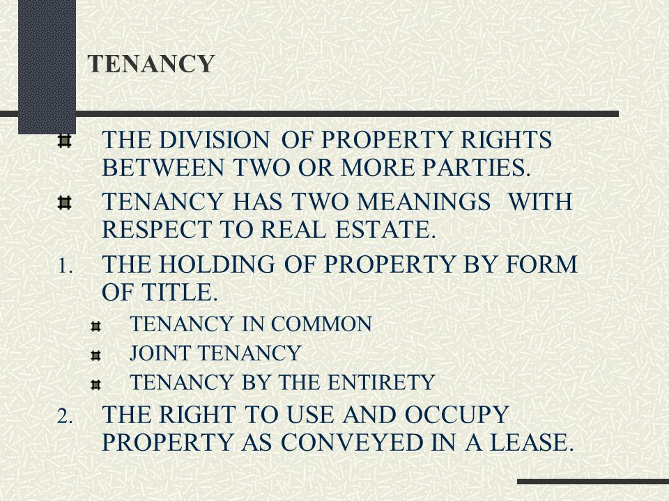TENANCY THE DIVISION OF PROPERTY RIGHTS BETWEEN TWO OR MORE PARTIES.