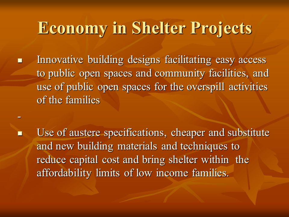Economy in Shelter Projects Innovative building designs facilitating easy access to public open spaces and community facilities, and use of public open spaces for the overspill activities of the families Innovative building designs facilitating easy access to public open spaces and community facilities, and use of public open spaces for the overspill activities of the families- Use of austere specifications, cheaper and substitute and new building materials and techniques to reduce capital cost and bring shelter within the affordability limits of low income families.