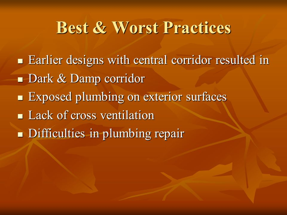 Best & Worst Practices Earlier designs with central corridor resulted in Earlier designs with central corridor resulted in Dark & Damp corridor Dark & Damp corridor Exposed plumbing on exterior surfaces Exposed plumbing on exterior surfaces Lack of cross ventilation Lack of cross ventilation Difficulties in plumbing repair Difficulties in plumbing repair