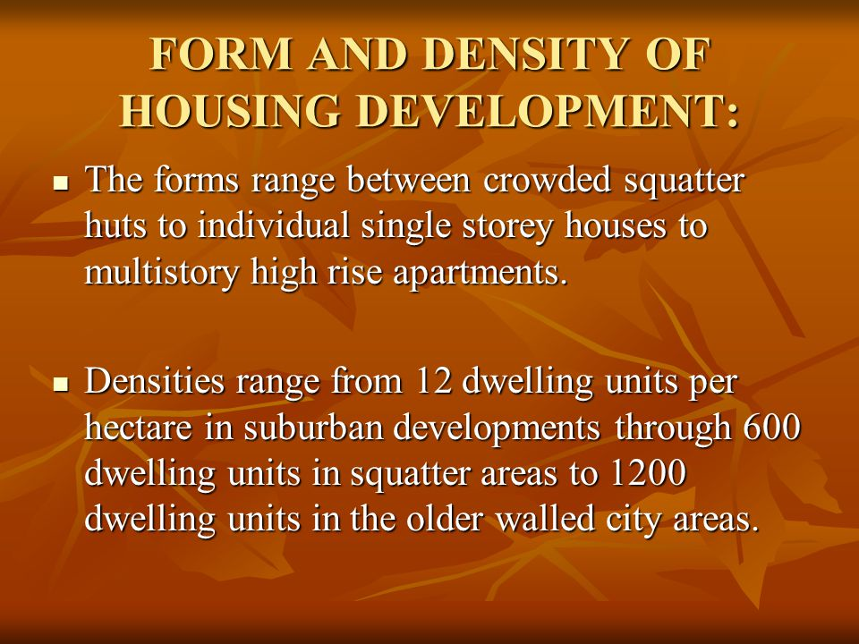 FORM AND DENSITY OF HOUSING DEVELOPMENT: The forms range between crowded squatter huts to individual single storey houses to multistory high rise apartments.