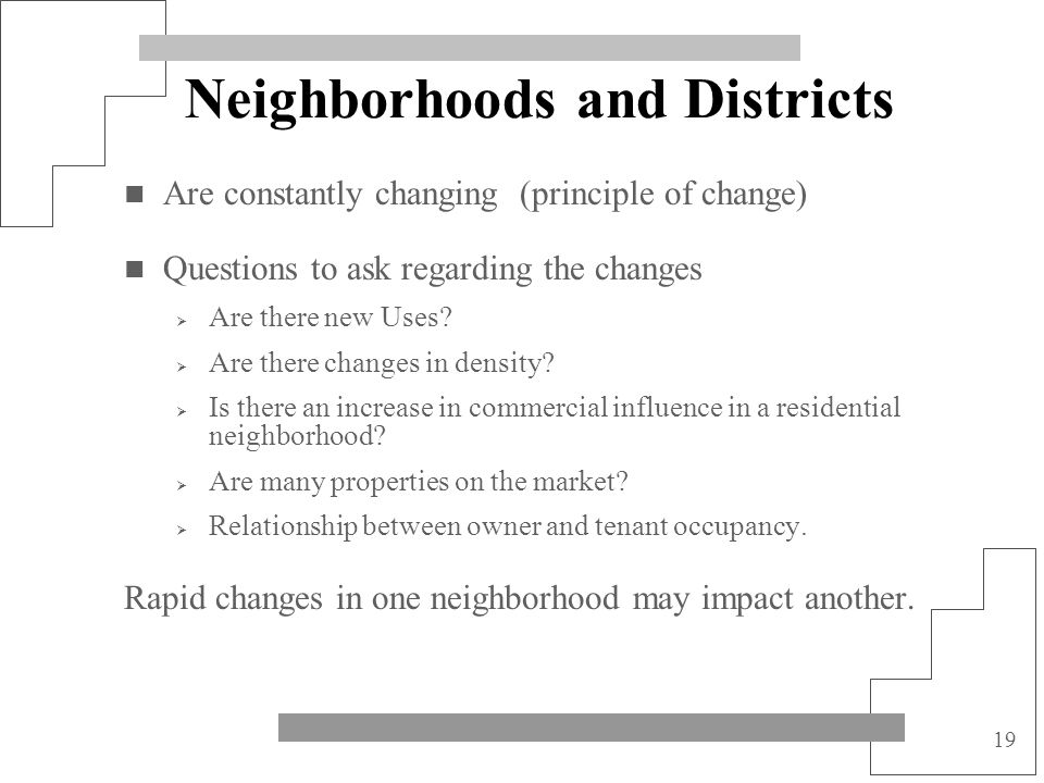 19 Neighborhoods and Districts Are constantly changing (principle of change) Questions to ask regarding the changes Are there new Uses? Are there chan