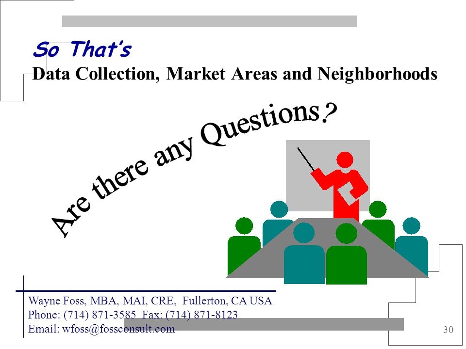 30 So Thats Data Collection, Market Areas and Neighborhoods Wayne Foss, MBA, MAI, CRE, Fullerton, CA USA Phone: (714) 871-3585 Fax: (714) 871-8123 Ema