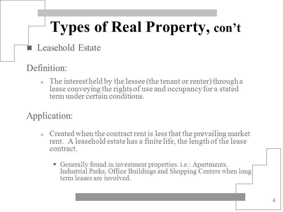 4 Types of Real Property, cont Leasehold Estate Definition: The interest held by the lessee (the tenant or renter) through a lease conveying the right