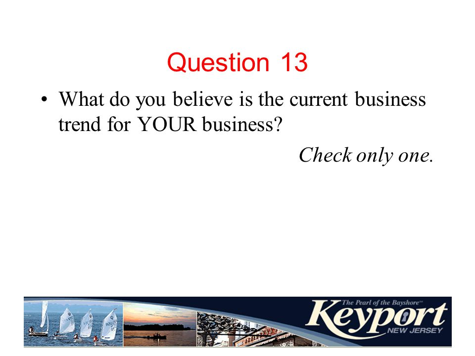 Question 13 What do you believe is the current business trend for YOUR business? Check only one.