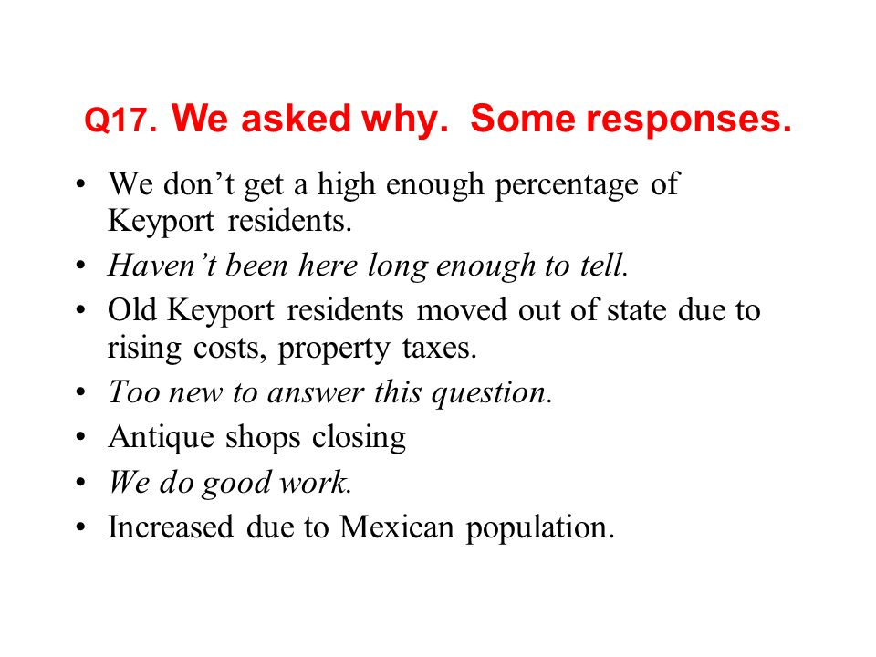 Q17. We asked why. Some responses. We dont get a high enough percentage of Keyport residents.