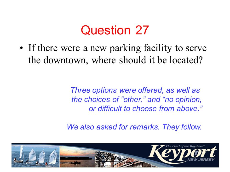 Question 27 If there were a new parking facility to serve the downtown, where should it be located.