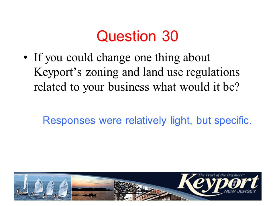 Question 30 If you could change one thing about Keyports zoning and land use regulations related to your business what would it be.