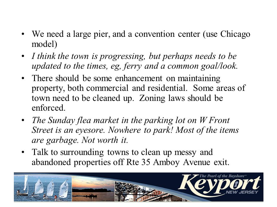 We need a large pier, and a convention center (use Chicago model) I think the town is progressing, but perhaps needs to be updated to the times, eg, ferry and a common goal/look.