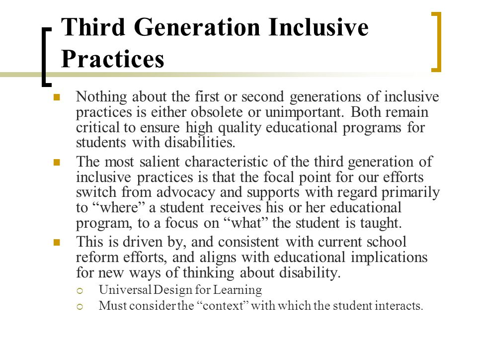 More generative in nature, in that instead of focusing on moving students from separate settings to regular classroom settings, the second-generation practices focused on improving practice in the general education classroom.