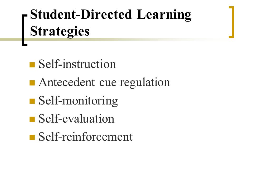 Student-Directed Learning Strategies Student-directed learning strategies, alternatively referred to as self-regulated learning or self-management strategies, involve teaching students to modify and regulate their own behavior.