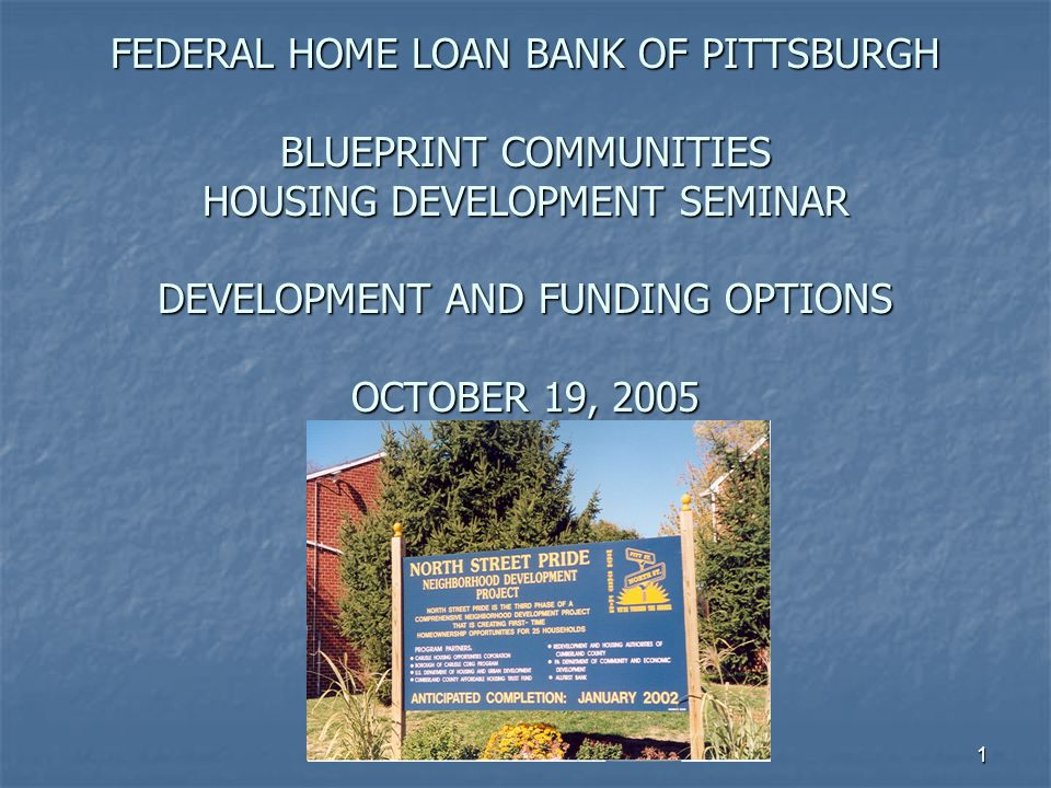 1 FEDERAL HOME LOAN BANK OF PITTSBURGH BLUEPRINT COMMUNITIES HOUSING DEVELOPMENT SEMINAR DEVELOPMENT AND FUNDING OPTIONS OCTOBER 19, 2005