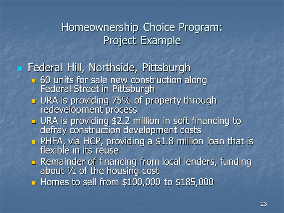 23 Homeownership Choice Program: Project Example Federal Hill, Northside, Pittsburgh Federal Hill, Northside, Pittsburgh 60 units for sale new construction along Federal Street in Pittsburgh 60 units for sale new construction along Federal Street in Pittsburgh URA is providing 75% of property through redevelopment process URA is providing 75% of property through redevelopment process URA is providing $2.2 million in soft financing to defray construction development costs URA is providing $2.2 million in soft financing to defray construction development costs PHFA, via HCP, providing a $1.8 million loan that is flexible in its reuse PHFA, via HCP, providing a $1.8 million loan that is flexible in its reuse Remainder of financing from local lenders, funding about ½ of the housing cost Remainder of financing from local lenders, funding about ½ of the housing cost Homes to sell from $100,000 to $185,000 Homes to sell from $100,000 to $185,000