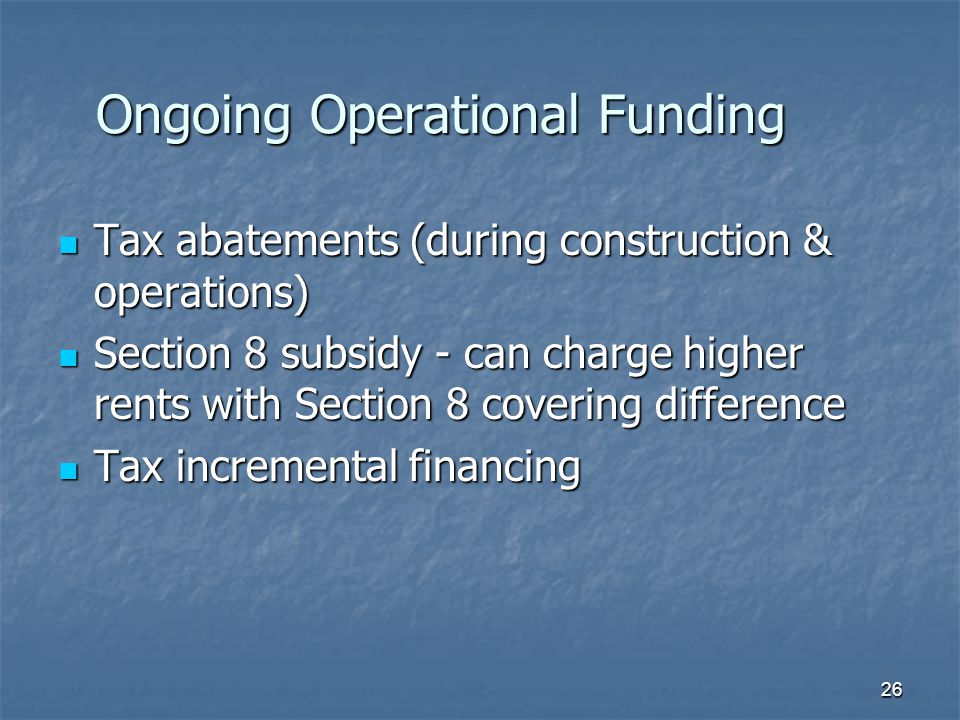 26 Ongoing Operational Funding Tax abatements (during construction & operations) Tax abatements (during construction & operations) Section 8 subsidy - can charge higher rents with Section 8 covering difference Section 8 subsidy - can charge higher rents with Section 8 covering difference Tax incremental financing Tax incremental financing