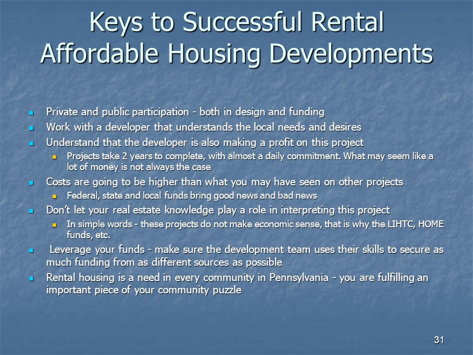 31 Keys to Successful Rental Affordable Housing Developments Private and public participation - both in design and funding Private and public participation - both in design and funding Work with a developer that understands the local needs and desires Work with a developer that understands the local needs and desires Understand that the developer is also making a profit on this project Understand that the developer is also making a profit on this project Projects take 2 years to complete, with almost a daily commitment.