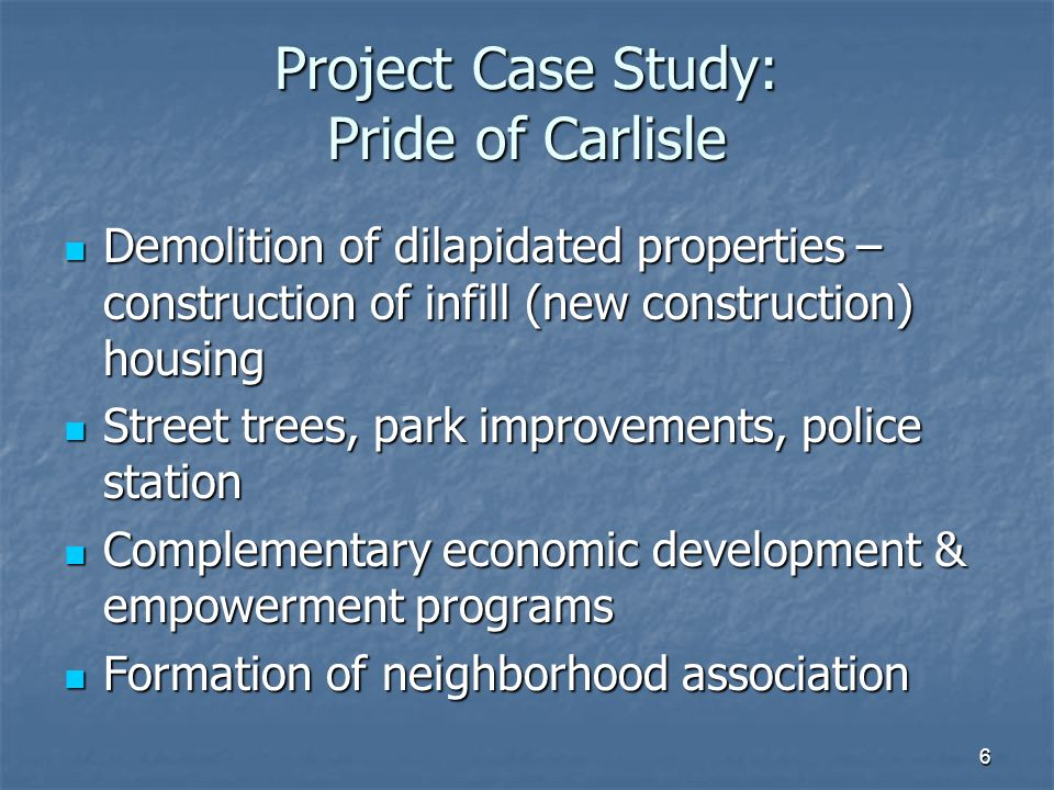 6 Project Case Study: Pride of Carlisle Demolition of dilapidated properties – construction of infill (new construction) housing Demolition of dilapidated properties – construction of infill (new construction) housing Street trees, park improvements, police station Street trees, park improvements, police station Complementary economic development & empowerment programs Complementary economic development & empowerment programs Formation of neighborhood association Formation of neighborhood association