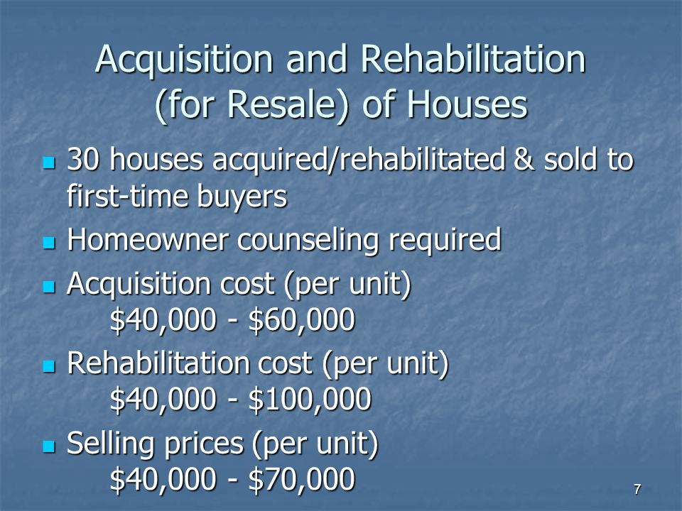 7 Acquisition and Rehabilitation (for Resale) of Houses 30 houses acquired/rehabilitated & sold to first-time buyers 30 houses acquired/rehabilitated & sold to first-time buyers Homeowner counseling required Homeowner counseling required Acquisition cost (per unit) $40,000 - $60,000 Acquisition cost (per unit) $40,000 - $60,000 Rehabilitation cost (per unit) $40,000 - $100,000 Rehabilitation cost (per unit) $40,000 - $100,000 Selling prices (per unit) $40,000 - $70,000 Selling prices (per unit) $40,000 - $70,000