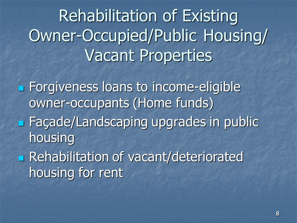 8 Rehabilitation of Existing Owner-Occupied/Public Housing/ Vacant Properties Forgiveness loans to income-eligible owner-occupants (Home funds) Forgiveness loans to income-eligible owner-occupants (Home funds) Façade/Landscaping upgrades in public housing Façade/Landscaping upgrades in public housing Rehabilitation of vacant/deteriorated housing for rent Rehabilitation of vacant/deteriorated housing for rent
