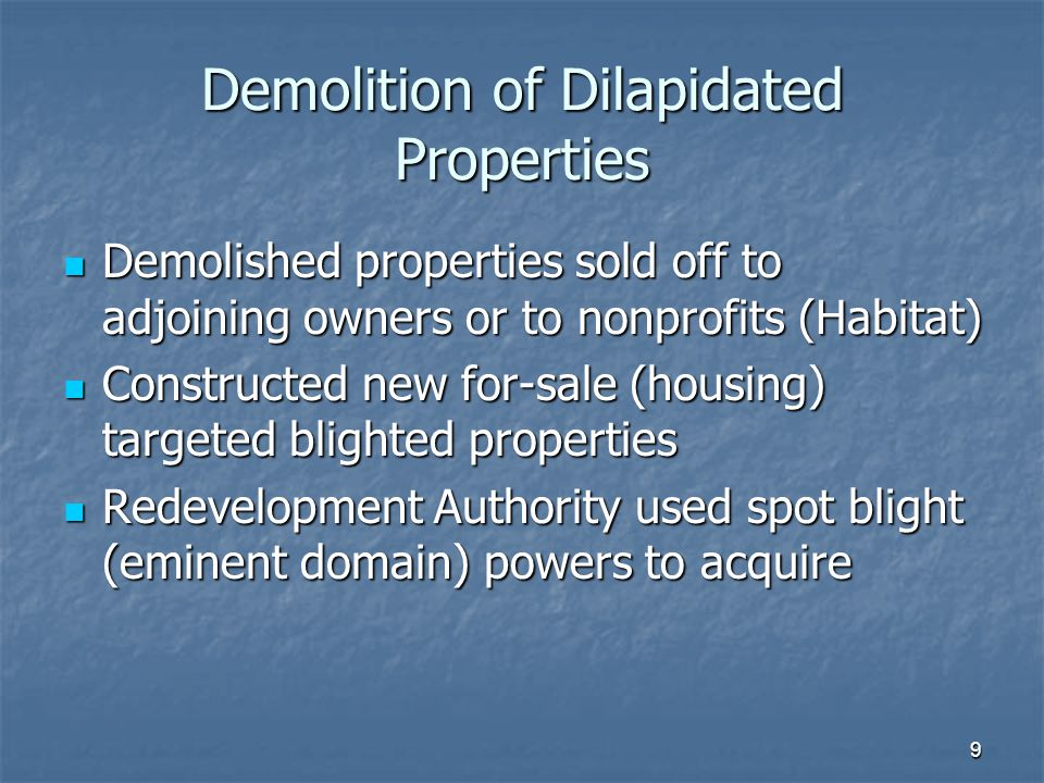 9 Demolition of Dilapidated Properties Demolished properties sold off to adjoining owners or to nonprofits (Habitat) Demolished properties sold off to adjoining owners or to nonprofits (Habitat) Constructed new for-sale (housing) targeted blighted properties Constructed new for-sale (housing) targeted blighted properties Redevelopment Authority used spot blight (eminent domain) powers to acquire Redevelopment Authority used spot blight (eminent domain) powers to acquire