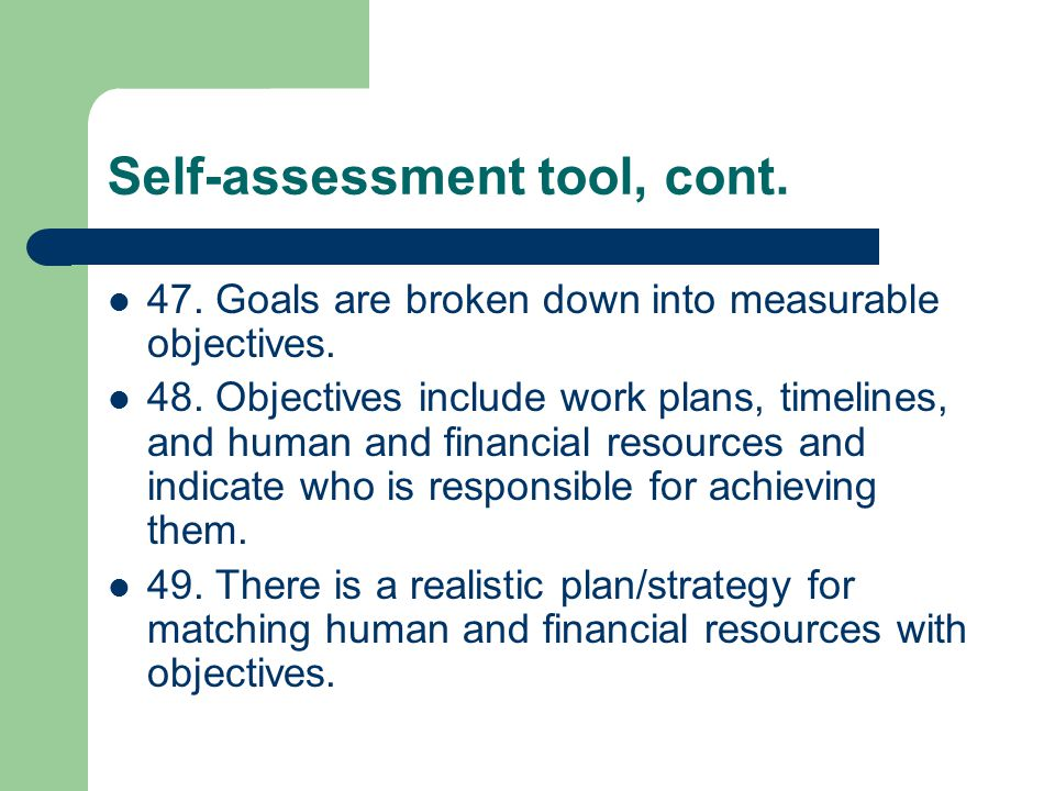 Self-assessment tool, cont. 47. Goals are broken down into measurable objectives.