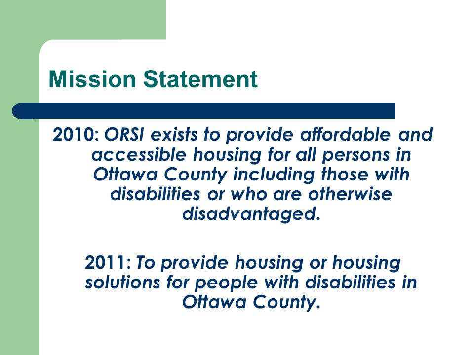 Mission Statement 2010: ORSI exists to provide affordable and accessible housing for all persons in Ottawa County including those with disabilities or who are otherwise disadvantaged.
