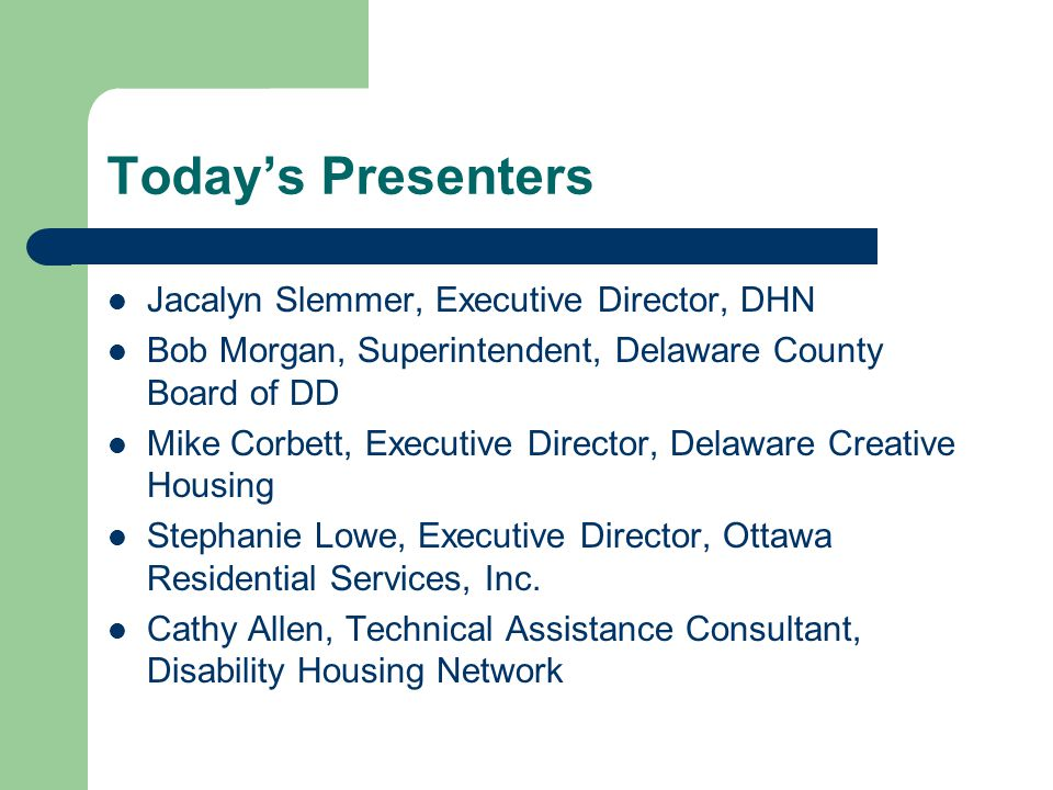 Todays Presenters Jacalyn Slemmer, Executive Director, DHN Bob Morgan, Superintendent, Delaware County Board of DD Mike Corbett, Executive Director, Delaware Creative Housing Stephanie Lowe, Executive Director, Ottawa Residential Services, Inc.