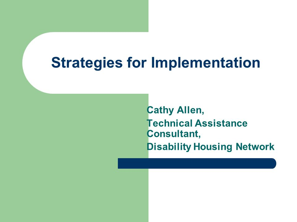 Strategies for Implementation Cathy Allen, Technical Assistance Consultant, Disability Housing Network