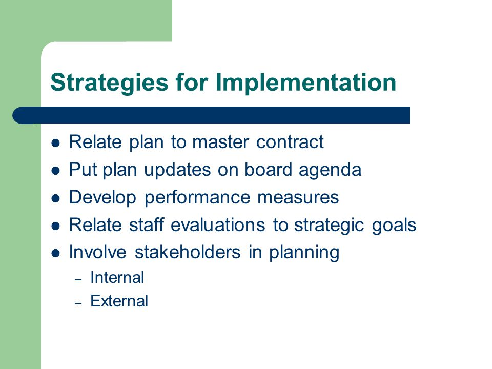 Strategies for Implementation Relate plan to master contract Put plan updates on board agenda Develop performance measures Relate staff evaluations to strategic goals Involve stakeholders in planning – Internal – External