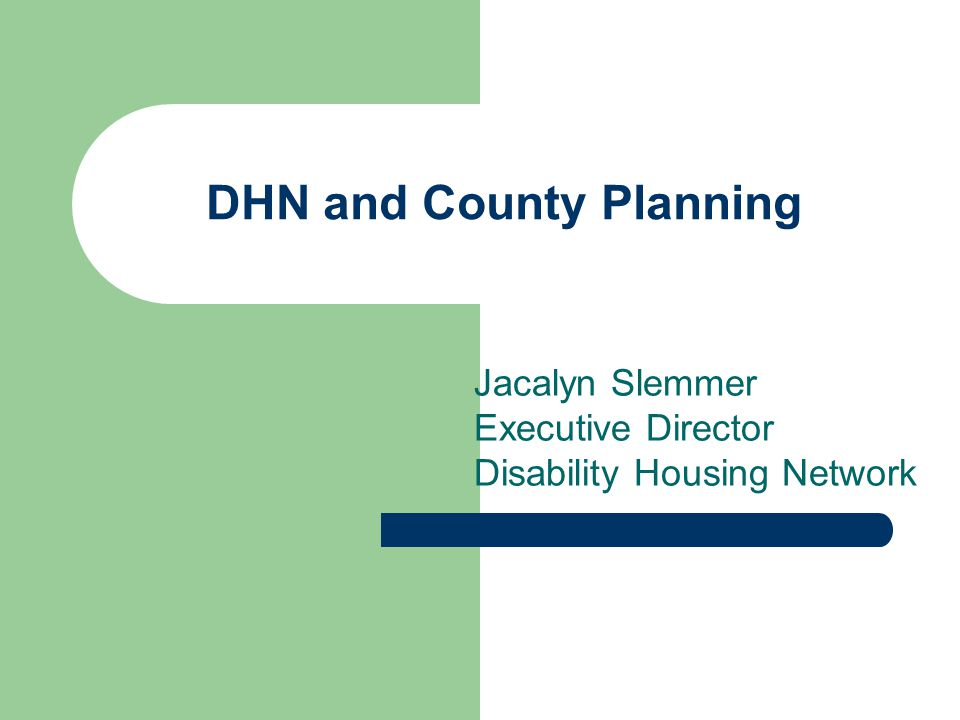 DHN and County Planning Jacalyn Slemmer Executive Director Disability Housing Network