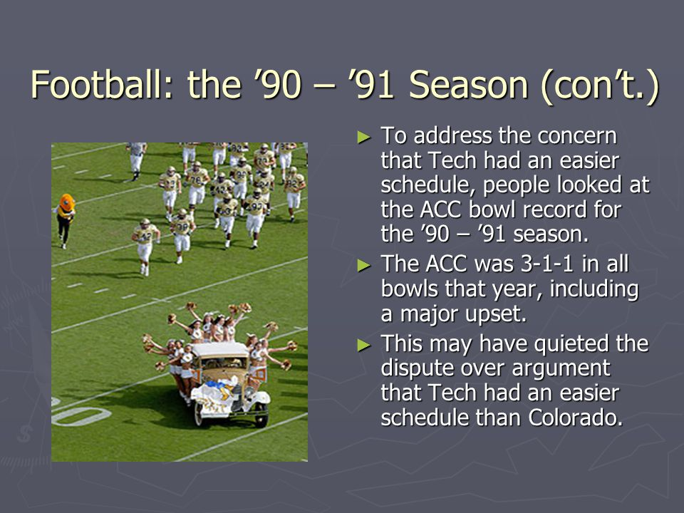 Football: the 90 – 91 Season (cont.) To address the concern that Tech had an easier schedule, people looked at the ACC bowl record for the 90 – 91 season.