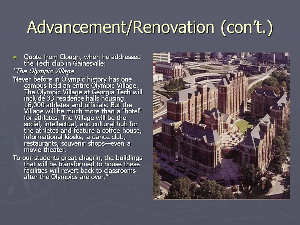 Advancement/Renovation (cont.) Quote from Clough, when he addressed the Tech club in Gainesville: Quote from Clough, when he addressed the Tech club in Gainesville: The Olympic Village Never before in Olympic history has one campus held an entire Olympic Village.